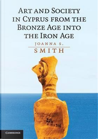 Art and Society in Cyprus from the Bronze Age into the Iron Age by Joanna S. Smith