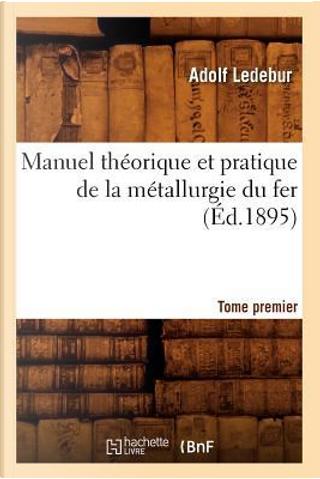 Manuel Théorique et Pratique de la Metallurgie du Fer. Tome Premier (ed.1895) by Ledebur a