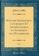 Histoire Dogmatique, Liturgique Et Archéologique du Sacrement de l'Eucharistie, Vol. 1 (Classic Reprint) by Jules Corblet