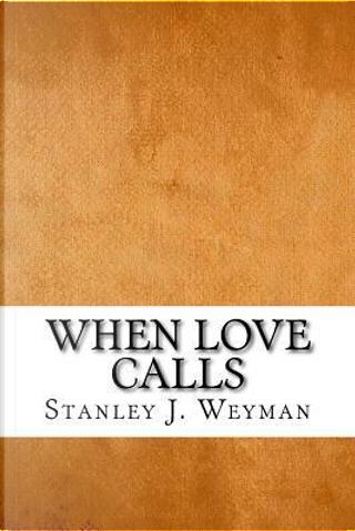 When Love Calls by Stanley J. Weyman