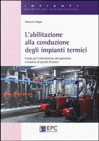 L'abilitazione alla conduzione degli impianti termici. Guida per l'ottenimento del patentino completa di quesiti d'esame by Maurizio Magri