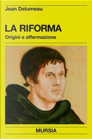La riforma. Origini e affermazione by Jean Delumeau