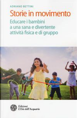 Storie in movimento. Educare i bambini a una sana e divertente attività fisica e di gruppo by Adriano Bettini