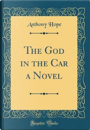 The God in the Car a Novel (Classic Reprint) by Anthony Hope