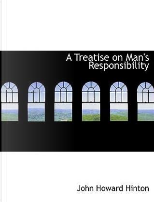 A Treatise on Man's Responsibility by John Howard Hinton