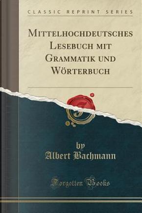 Mittelhochdeutsches Lesebuch mit Grammatik und Wörterbuch (Classic Reprint) by Albert Bachmann