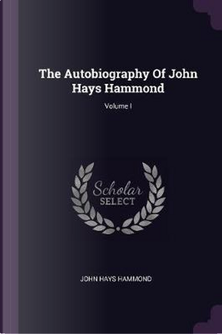 The Autobiography of John Hays Hammond; Volume I by John Hays Hammond