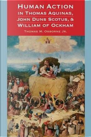 Human Action in Thomas Aquinas, John Duns Scotus, & William of Ockham by Thomas M., Jr. Osborne