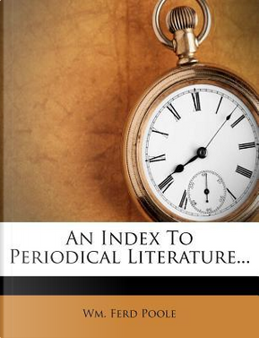 An Index to Periodical Literature. by Wm Ferd Poole