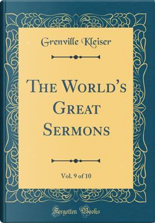 The World's Great Sermons, Vol. 9 of 10 (Classic Reprint) by Grenville Kleiser