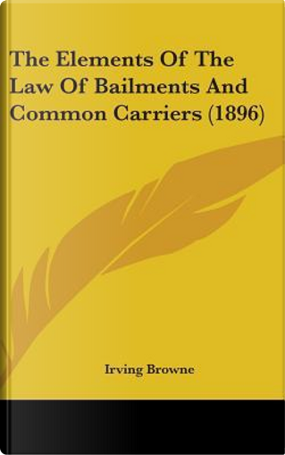 The Elements of the Law of Bailments and Common Carriers (1896) by Irving Browne