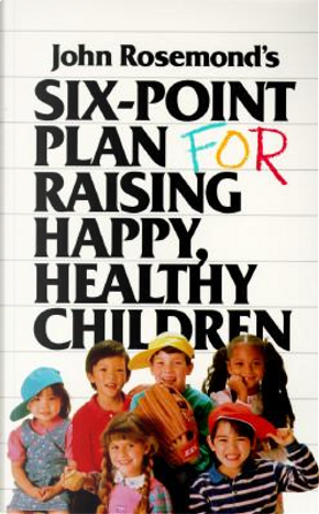 Six-point Plan for Raising Happy, Healthy Children by John Rosemond