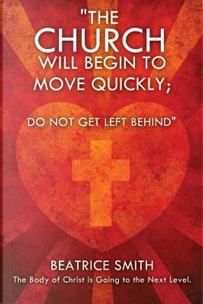 The Church Will Begin to Move Quickly; Do Not Get Left Behind by Beatrice Smith Ministry