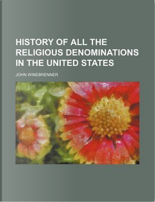 History of All the Religious Denominations in the United States by John Winebrenner