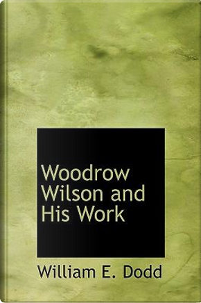 Woodrow Wilson and His Work by William E Dodd