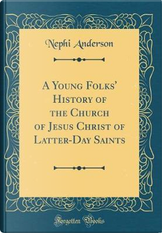 A Young Folks' History of the Church of Jesus Christ of Latter-Day Saints (Classic Reprint) by Nephi Anderson
