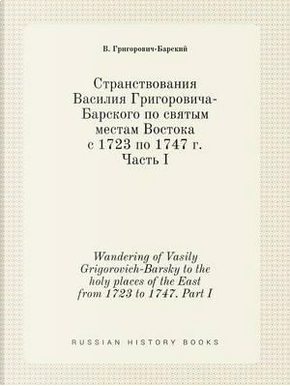 Wandering of Vasily Grigorovich-Barsky to the Holy Places of the East from 1723 to 1747. Part I by V Grigorovich-Barskij