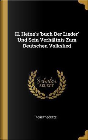 H. Heine's 'buch Der Lieder' Und Sein Verhältnis Zum Deutschen Volkslied by Robert Goetze