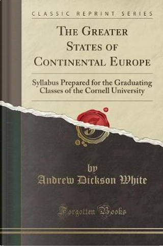 The Greater States of Continental Europe by Andrew Dickson White