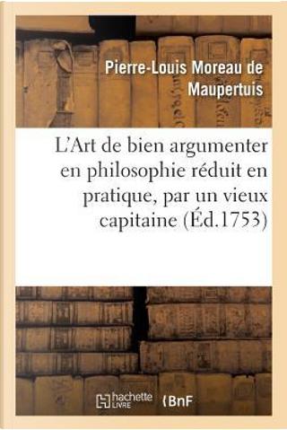 L'Art de Bien Argumenter en Philosophie Reduit en Pratique, par un Vieux Capitaine de Cavallerie by De Maupertuis-P-L
