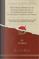 Sixth Annual Report of the Finance Committee, and of the Superintending School Committees of the City of Nashua by Nashua Nashua