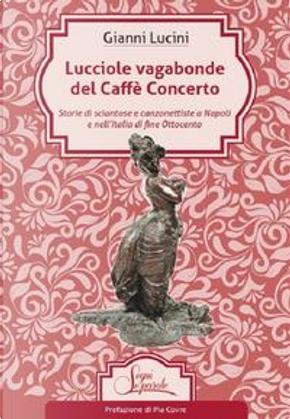 Lucciole vagabonde del Caffé Concerto. Storie di sciantose e canzonettiste a Napoli e nell'Italia di fine Ottocento by Gianni Lucini