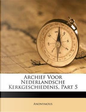 Archief Voor Nederlandsche Kerkgeschiedenis, Part 5 by ANONYMOUS