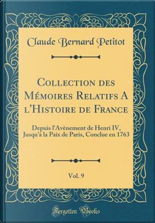 Collection des Mémoires Relatifs A l'Histoire de France, Vol. 9 by Claude Bernard Petitot