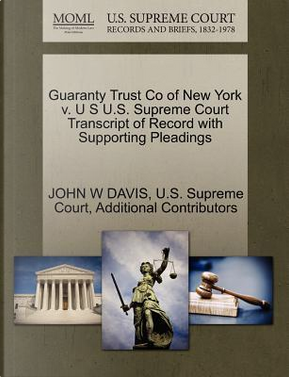 Guaranty Trust Co of New York V. U S U.S. Supreme Court Transcript of Record with Supporting Pleadings by John W. Davis