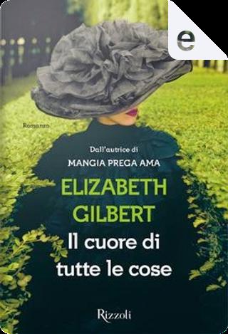 Il cuore di tutte le cose by Elizabeth Gilbert