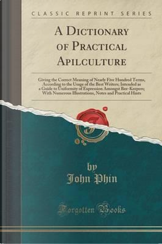 A Dictionary of Practical Apilculture by John Phin