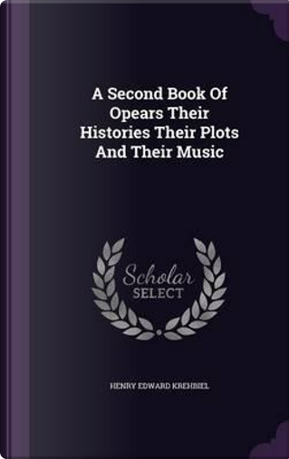 A Second Book of Opears Their Histories Their Plots and Their Music by Henry Edward Krehbiel