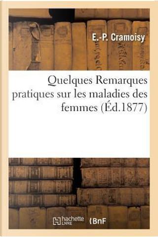 Quelques Remarques Pratiques Sur les Maladies des Femmes by Cramoisy E.-P.