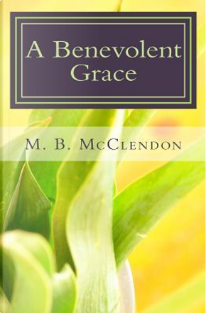 A Benevolent Grace by M. B. Mcclendon