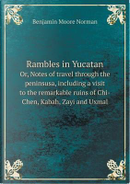 Rambles in Yucatan Or, Notes of Travel Through the Peninsusa, Including a Visit to the Remarkable Ruins of Chi-Chen, Kabah, Zayi and Uxmal by Benjamin Moore Norman
