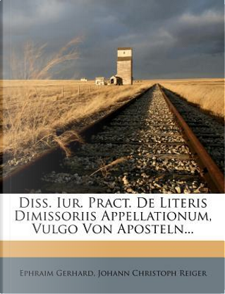 Diss. Iur. Pract. de Literis Dimissoriis Appellationum, Vulgo Von Aposteln... by Ephraim Gerhard