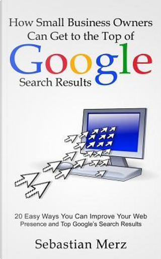 How Small Business Owners Can Get to the Top of Google Search Results by Sebastian Merz