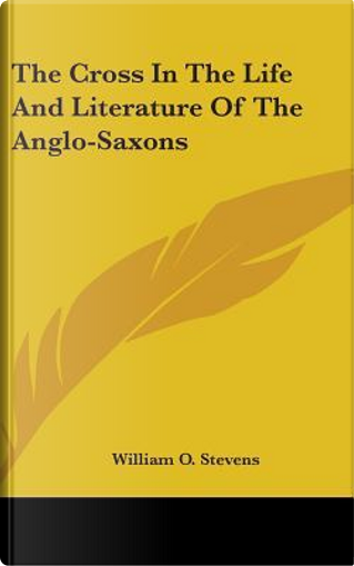 The Cross in the Life and Literature of the Anglo-saxons by William O. Stevens