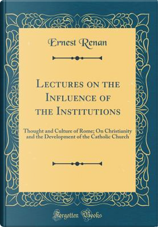 Lectures on the Influence of the Institutions by Ernest Renan