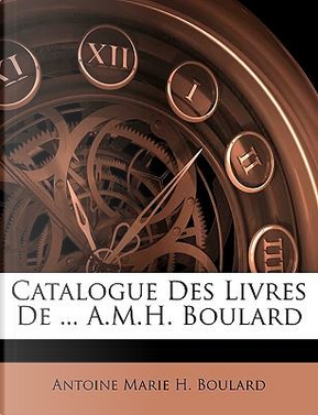 Catalogue Des Livres de A.M.H. Boulard by Antoine Marie H. Boulard