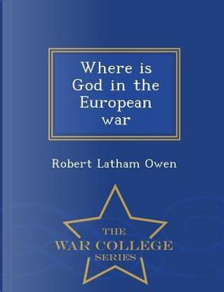 Where Is God in the European War - War College Series by Robert Latham Owen