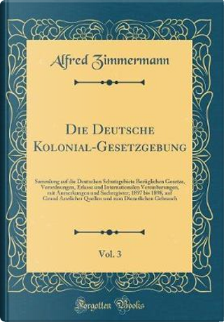 Die Deutsche Kolonial-Gesetzgebung, Vol. 3 by Alfred Zimmermann