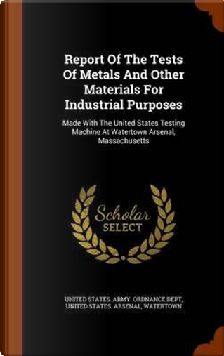 Report of the Tests of Metals and Other Materials for Industrial Purposes by Watertown
