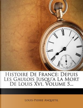 Histoire de France, Depuis Les Gaulois Jusqu'a La Mort de Louis XVI, Volume 5... by Louis-Pierre Anquetil
