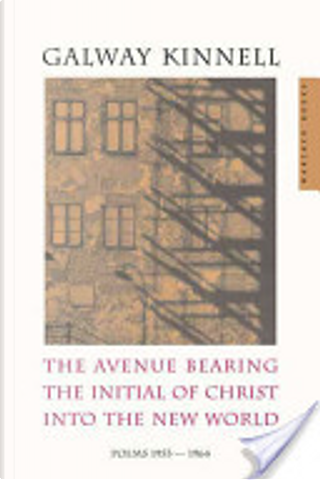 The Avenue Bearing the Initial of Christ Into the New World by Galway Kinnell