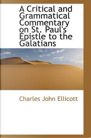A Critical and Grammatical Commentary on St. Paul's Epistle to the Galatians by Charles John Ellicott