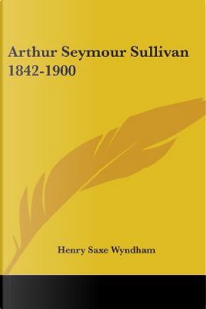 Arthur Seymour Sullivan 1842-1900 by Henry Saxe Wyndham
