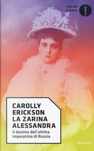La zarina Alessandra. Il destino dell'ultima imperatrice di Russia by Carolly Erickson