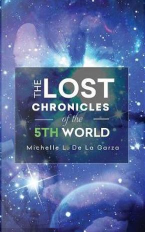 The Lost Chronicles of the 5th World by Michelle L. de La Garza