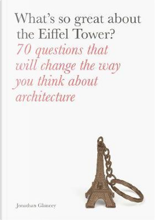 What's So Great About the Eiffel Tower? by Jonathan Glancey